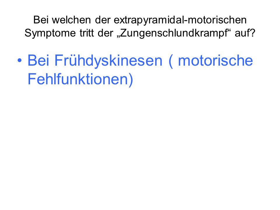 Bei Frühdyskinesen ( motorische Fehlfunktionen)