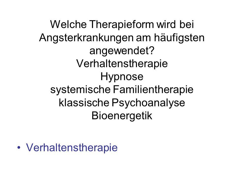 Welche Therapieform wird bei Angsterkrankungen am häufigsten angewendet Verhaltenstherapie Hypnose systemische Familientherapie klassische Psychoanalyse Bioenergetik