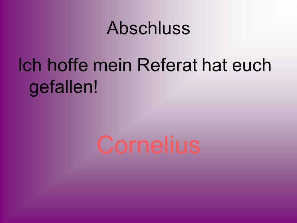 Abschluss Ich hoffe mein Referat hat euch gefallen! Cornelius