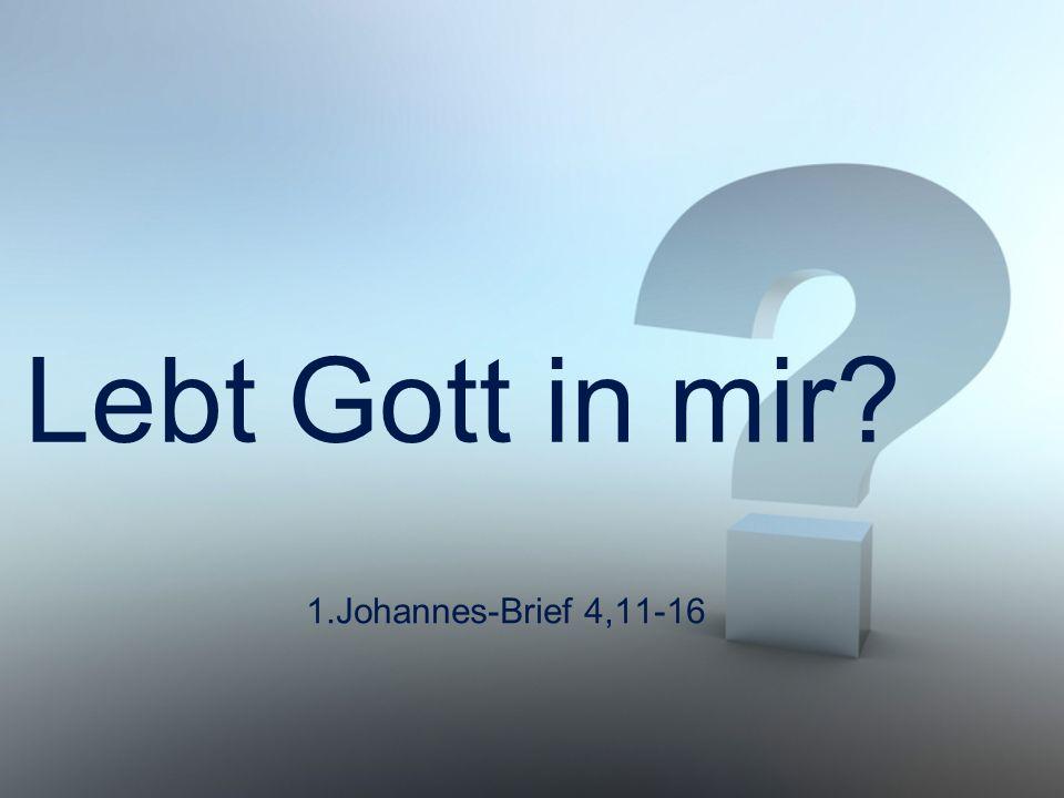 Lebt Gott in mir 1.Johannes-Brief 4,11-16