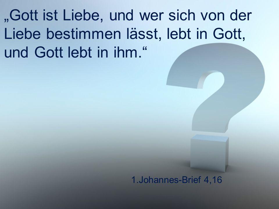 """""""Gott ist Liebe, und wer sich von der Liebe bestimmen lässt, lebt in Gott, und Gott lebt in ihm."""