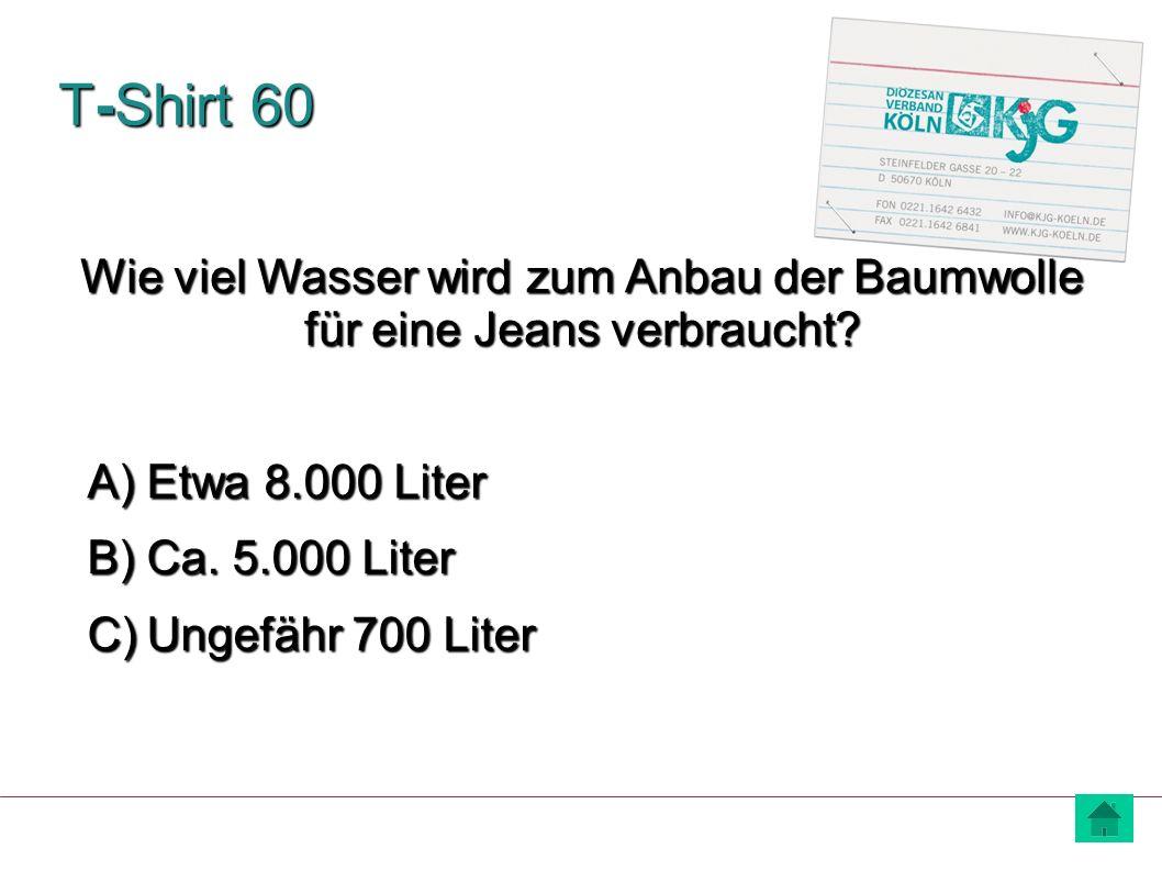 T-Shirt 60 Wie viel Wasser wird zum Anbau der Baumwolle für eine Jeans verbraucht Etwa 8.000 Liter.