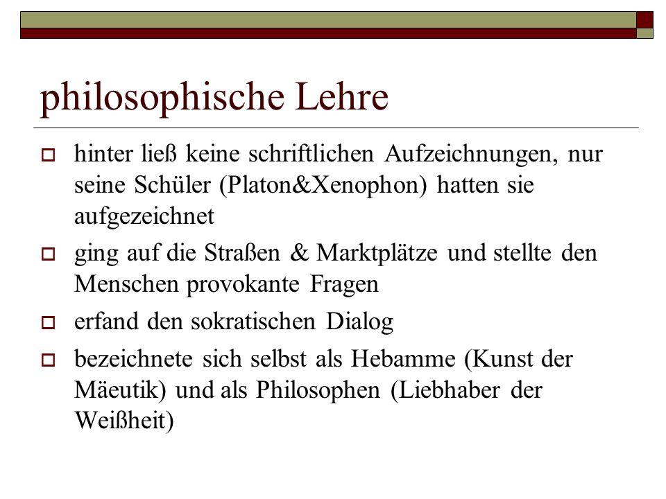 philosophische Lehre hinter ließ keine schriftlichen Aufzeichnungen, nur seine Schüler (Platon&Xenophon) hatten sie aufgezeichnet.