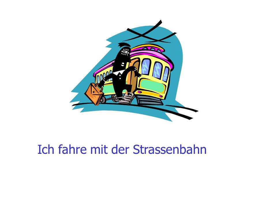 Ich fahre mit der Strassenbahn