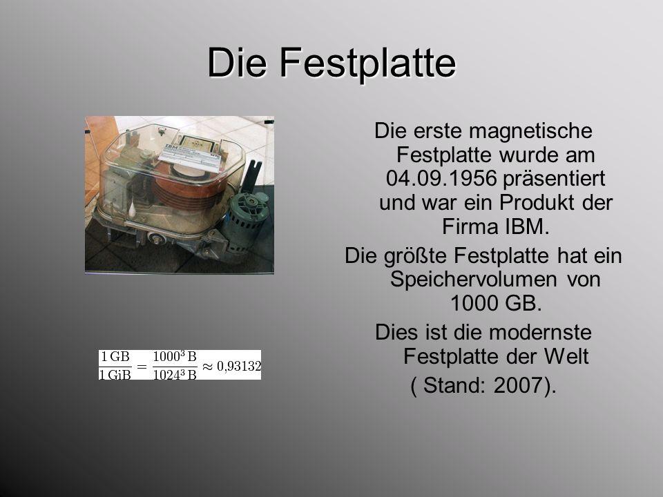 Die Festplatte Die erste magnetische Festplatte wurde am 04.09.1956 präsentiert und war ein Produkt der Firma IBM.