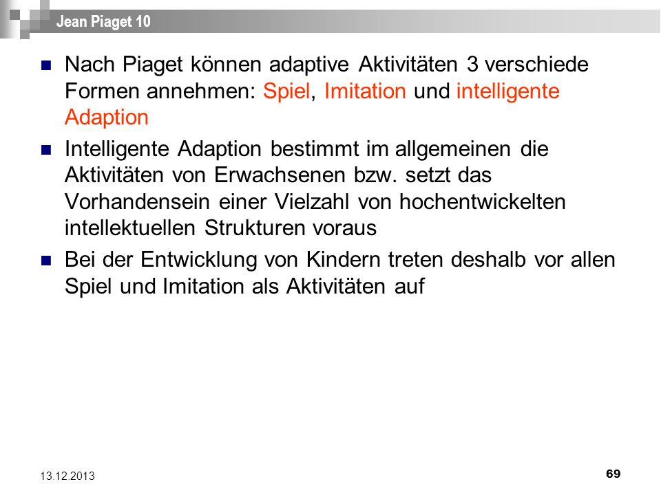 21.03.2017 Jean Piaget 10. Nach Piaget können adaptive Aktivitäten 3 verschiede Formen annehmen: Spiel, Imitation und intelligente Adaption.