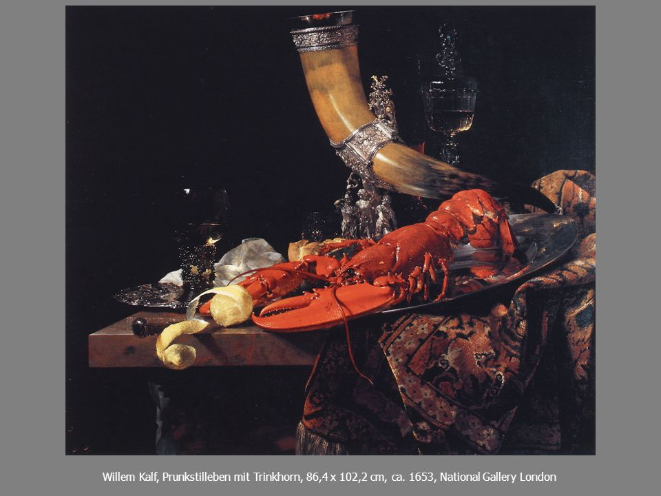 Etwa so... Willem Kalf, Prunkstilleben mit Trinkhorn, 86,4 x 102,2 cm, ca.