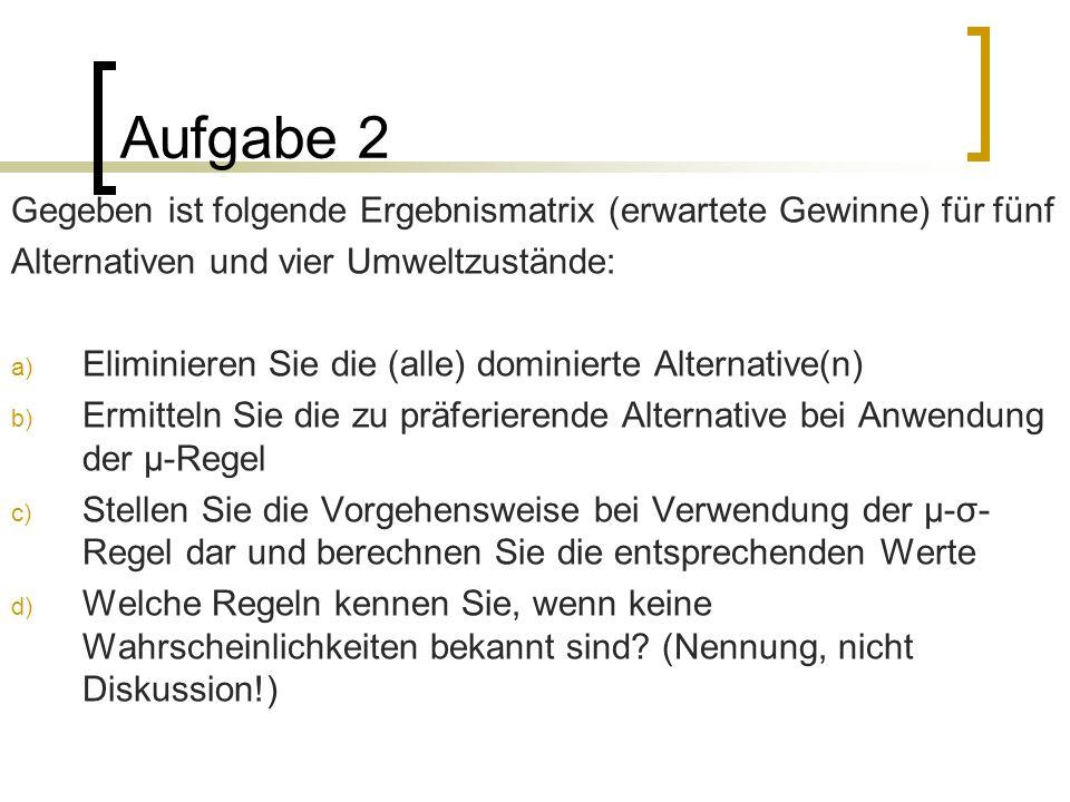 Aufgabe 2Gegeben ist folgende Ergebnismatrix (erwartete Gewinne) für fünf. Alternativen und vier Umweltzustände: