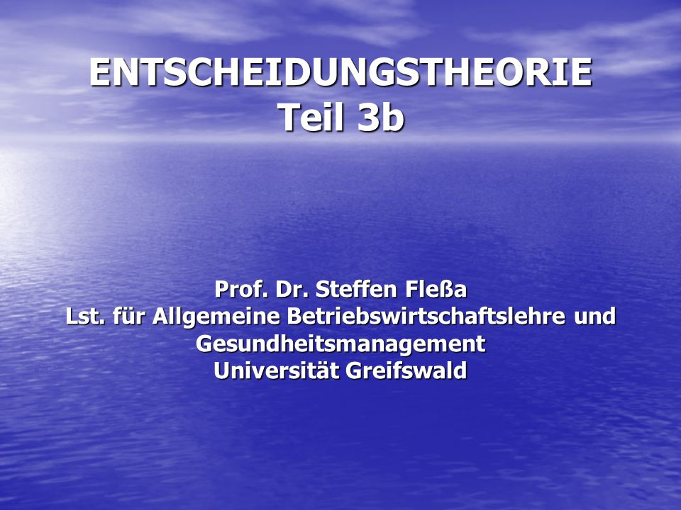 ENTSCHEIDUNGSTHEORIE Teil 3b Prof. Dr. Steffen Fleßa Lst