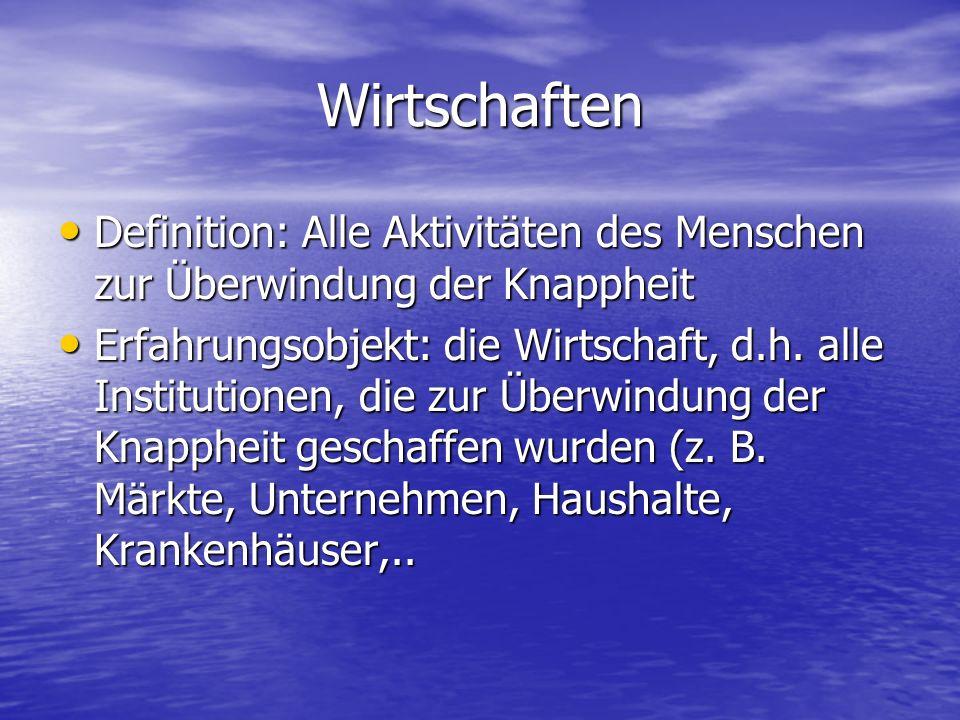 Wirtschaften Definition: Alle Aktivitäten des Menschen zur Überwindung der Knappheit.