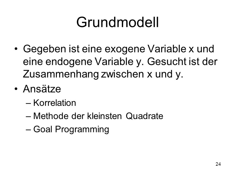 Grundmodell Gegeben ist eine exogene Variable x und eine endogene Variable y. Gesucht ist der Zusammenhang zwischen x und y.