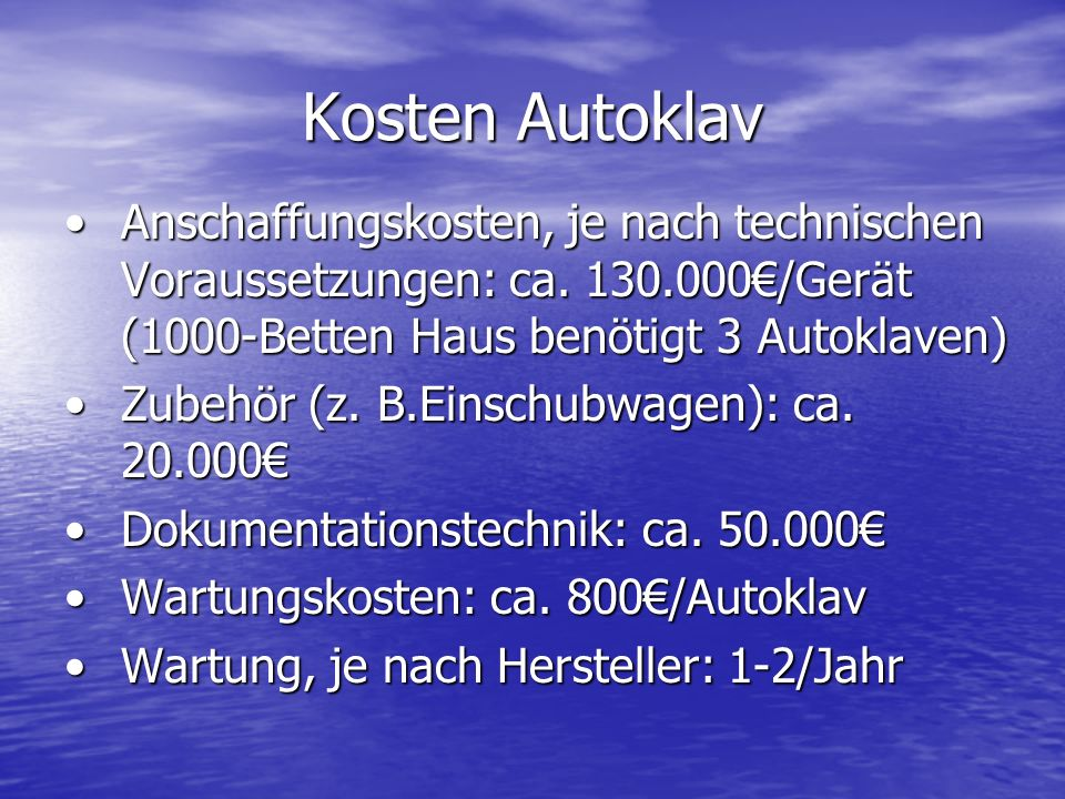 Kosten Autoklav Anschaffungskosten, je nach technischen Voraussetzungen: ca. 130.000€/Gerät (1000-Betten Haus benötigt 3 Autoklaven)