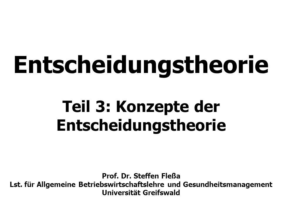 Entscheidungstheorie Teil 3: Konzepte der Entscheidungstheorie Prof. Dr. Steffen Fleßa Lst. für Allgemeine Betriebswirtschaftslehre und Gesundheitsmanagement Universität Greifswald