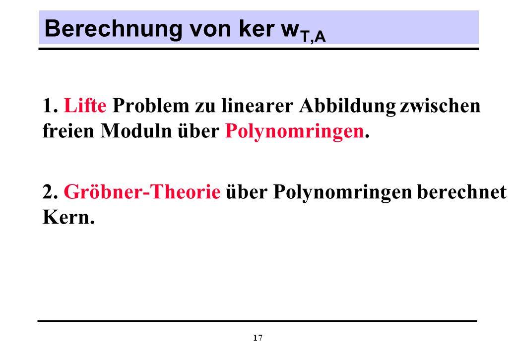 Berechnung von ker wT,A 1. Lifte Problem zu linearer Abbildung zwischen freien Moduln über Polynomringen.