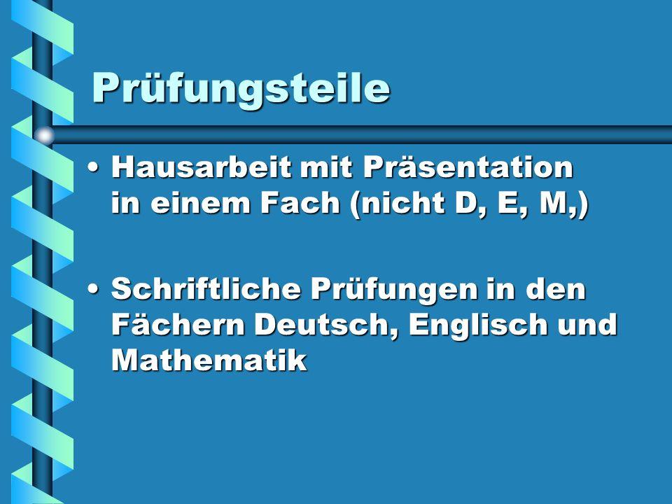 PrüfungsteileHausarbeit mit Präsentation in einem Fach (nicht D, E, M,) Schriftliche Prüfungen in den Fächern Deutsch, Englisch und Mathematik.