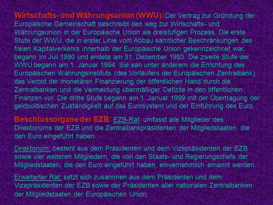 Wirtschafts- und Währungsunion (WWU): Der Vertrag zur Gründung der Europäische Gemeinschaft beschreibt den weg zur Wirtschafts- und Währungsunion in der Europäische Union als dreistufigen Prozess. Die erste Stufe der WWU, die in erster Linie vom Abbau sämtlicher Beschränkungen des freien Kapitalverkehrs innerhalb der Europäische Union gekennzeichnet war, begann im Juli 1990 und endete am 31. Dezember 1993. Die zweite Stufe der WWU begann am 1. Januar 1994. Sie sah unter anderem die Errichtung des Europäischen Währungsinstituts (des Vorläufers der Europäischen Zentralbank), das Verbot der monetären Finanzierung der öffentlichen Hand durch die Zentralbanken und die Vermeidung übermäßiger Defizite in den öffentlichen Finanzen vor. Die dritte Stufe begann am 1. Januar 1999 mit der Übertragung der geldpolitischen Zuständigkeit auf das Eurosystem und der Einführung des Euro.