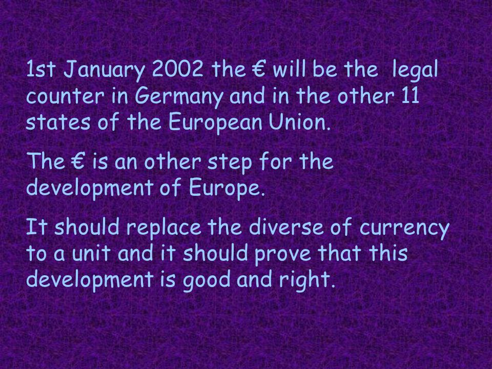 1st January 2002 the € will be the legal counter in Germany and in the other 11 states of the European Union.