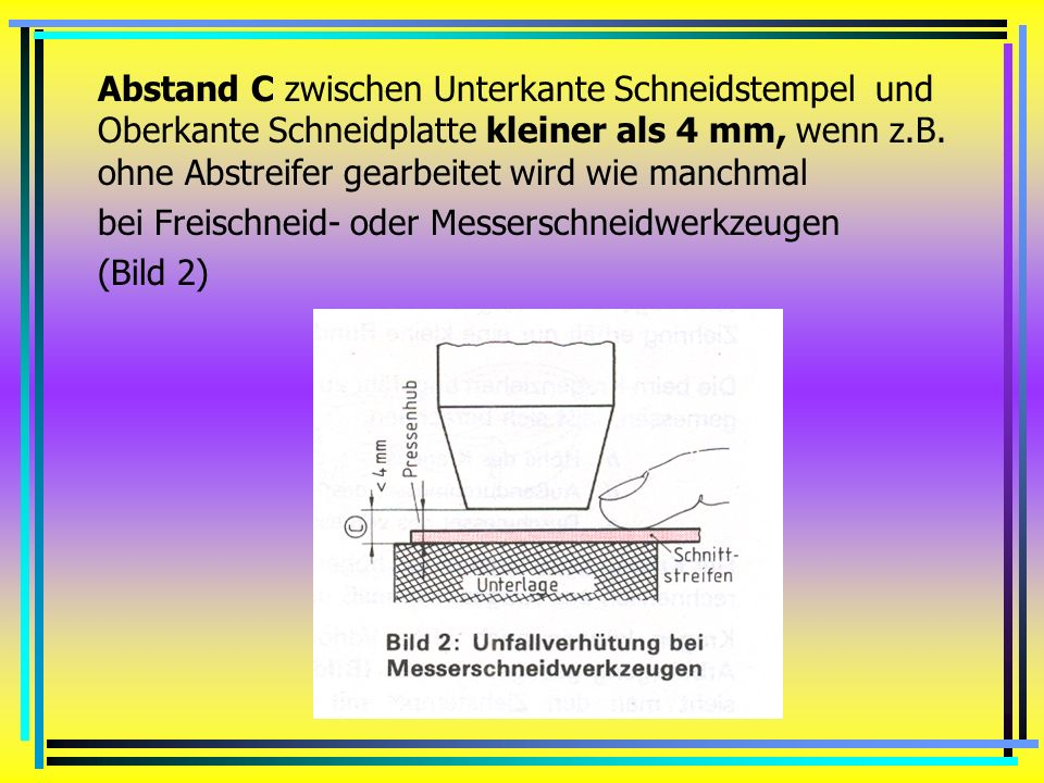 Abstand C zwischen Unterkante Schneidstempel und Oberkante Schneidplatte kleiner als 4 mm, wenn z.B. ohne Abstreifer gearbeitet wird wie manchmal
