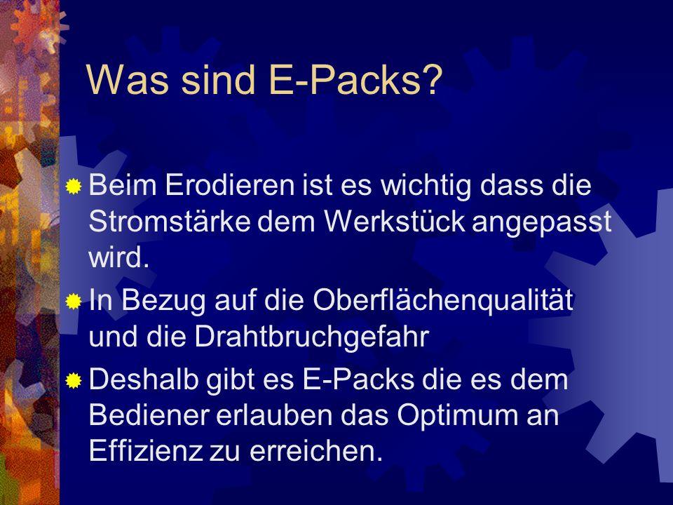 Was sind E-Packs Beim Erodieren ist es wichtig dass die Stromstärke dem Werkstück angepasst wird.