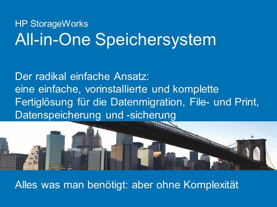 HP StorageWorks All-in-One Speichersystem Der radikal einfache Ansatz: eine einfache, vorinstallierte und komplette Fertiglösung für die Datenmigration, File- und Print, Datenspeicherung und -sicherung Alles was man benötigt: aber ohne Komplexität