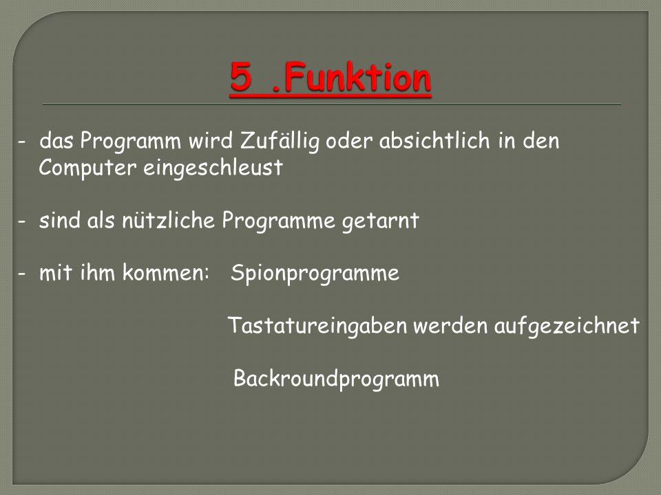5 .Funktion - das Programm wird Zufällig oder absichtlich in den Computer eingeschleust. - sind als nützliche Programme getarnt.