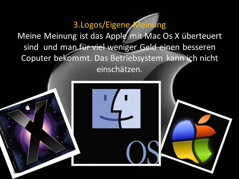 3.Logos/Eigene Meinung Meine Meinung ist das Apple mit Mac Os X überteuert sind und man für viel weniger Geld einen besseren Coputer bekommt.
