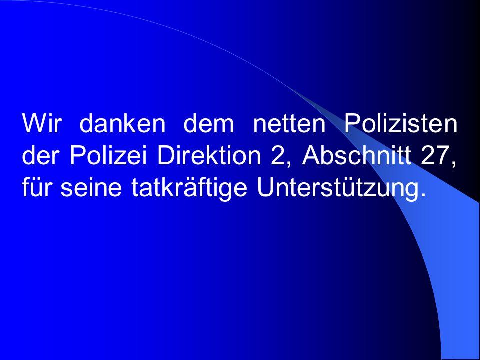 Wir danken dem netten Polizisten der Polizei Direktion 2, Abschnitt 27, für seine tatkräftige Unterstützung.
