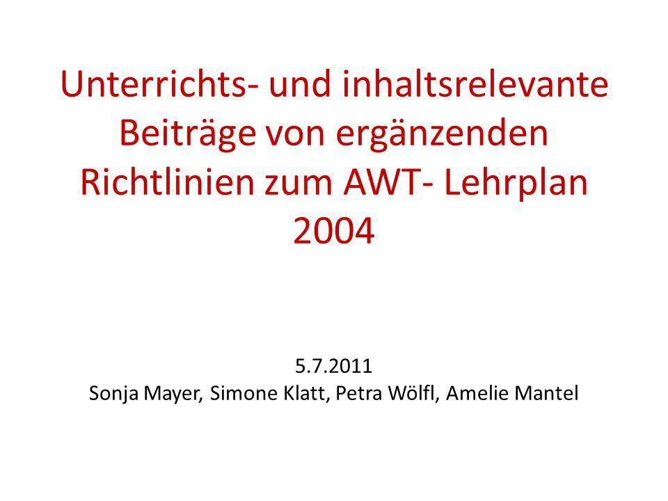 Unterrichts- und inhaltsrelevante Beiträge von ergänzenden Richtlinien zum AWT- Lehrplan 2004 5.7.2011 Sonja Mayer, Simone Klatt, Petra Wölfl, Amelie Mantel