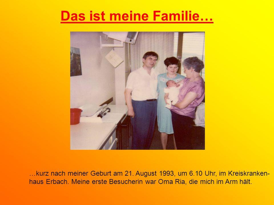Das ist meine Familie… …kurz nach meiner Geburt am 21. August 1993, um 6.10 Uhr, im Kreiskranken-
