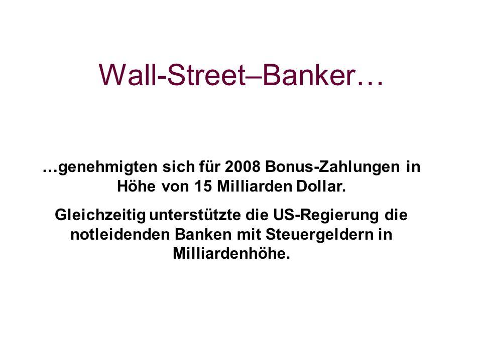 Wall-Street–Banker… …genehmigten sich für 2008 Bonus-Zahlungen in Höhe von 15 Milliarden Dollar.
