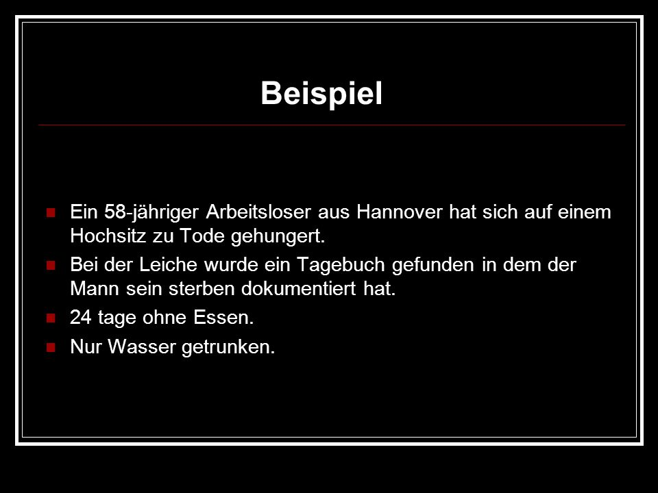 BeispielEin 58-jähriger Arbeitsloser aus Hannover hat sich auf einem Hochsitz zu Tode gehungert.