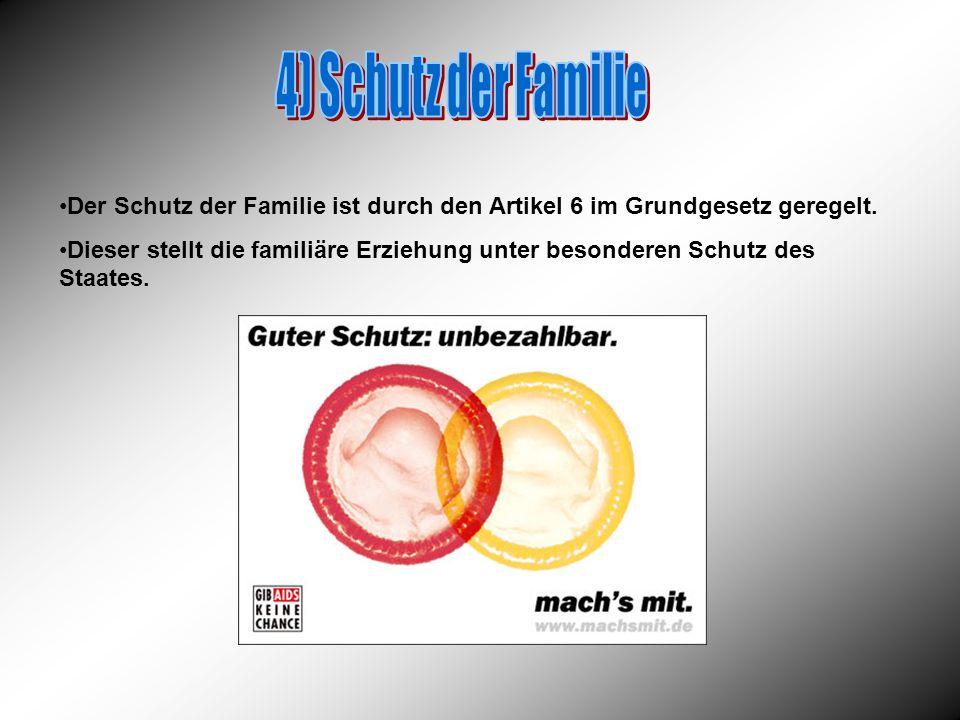 4) Schutz der Familie Der Schutz der Familie ist durch den Artikel 6 im Grundgesetz geregelt.