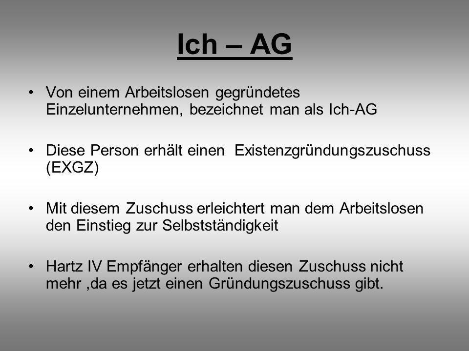 Ich – AG Von einem Arbeitslosen gegründetes Einzelunternehmen, bezeichnet man als Ich-AG.