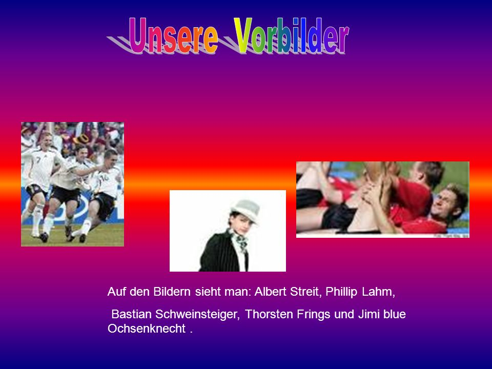Unsere Vorbilder Auf den Bildern sieht man: Albert Streit, Phillip Lahm, Bastian Schweinsteiger, Thorsten Frings und Jimi blue Ochsenknecht .