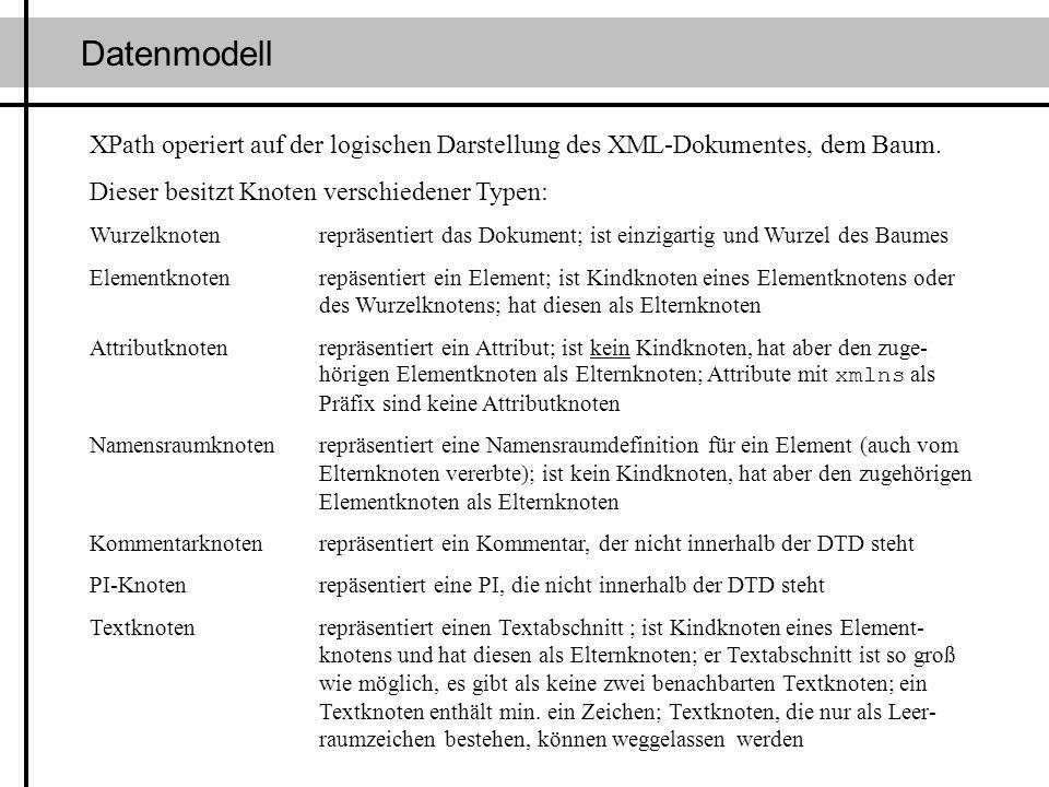 Datenmodell XPath operiert auf der logischen Darstellung des XML-Dokumentes, dem Baum. Dieser besitzt Knoten verschiedener Typen: