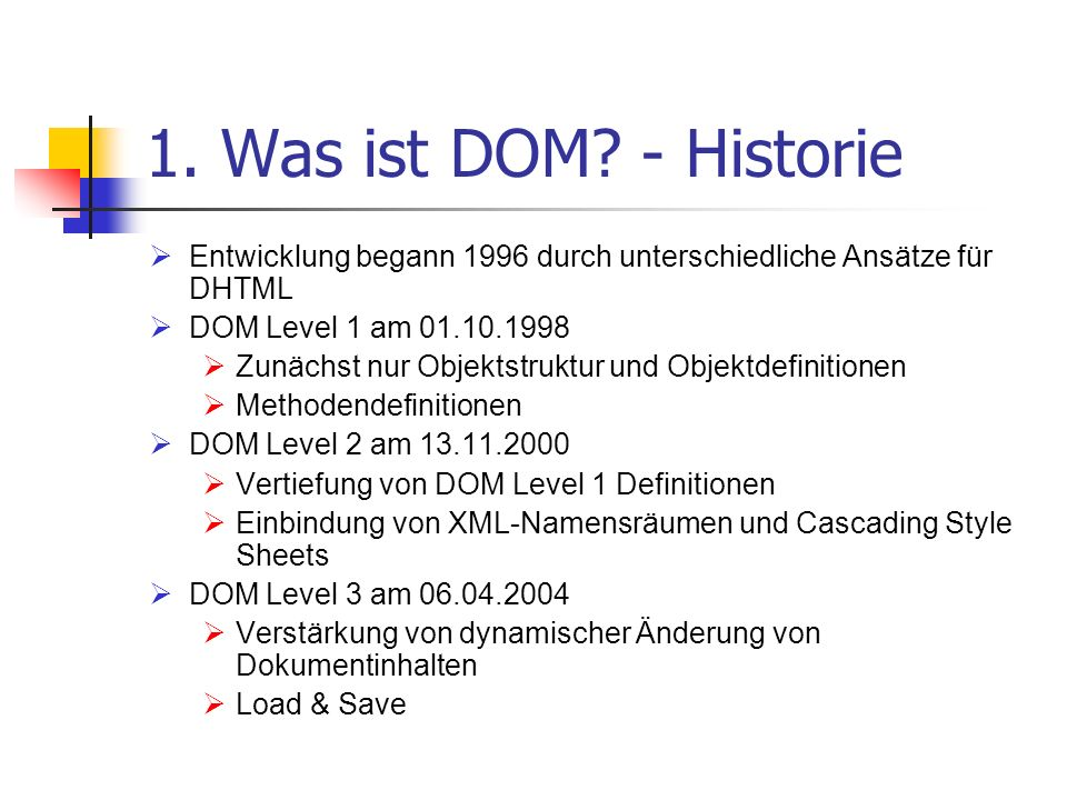 1. Was ist DOM - Historie Entwicklung begann 1996 durch unterschiedliche Ansätze für DHTML. DOM Level 1 am 01.10.1998.
