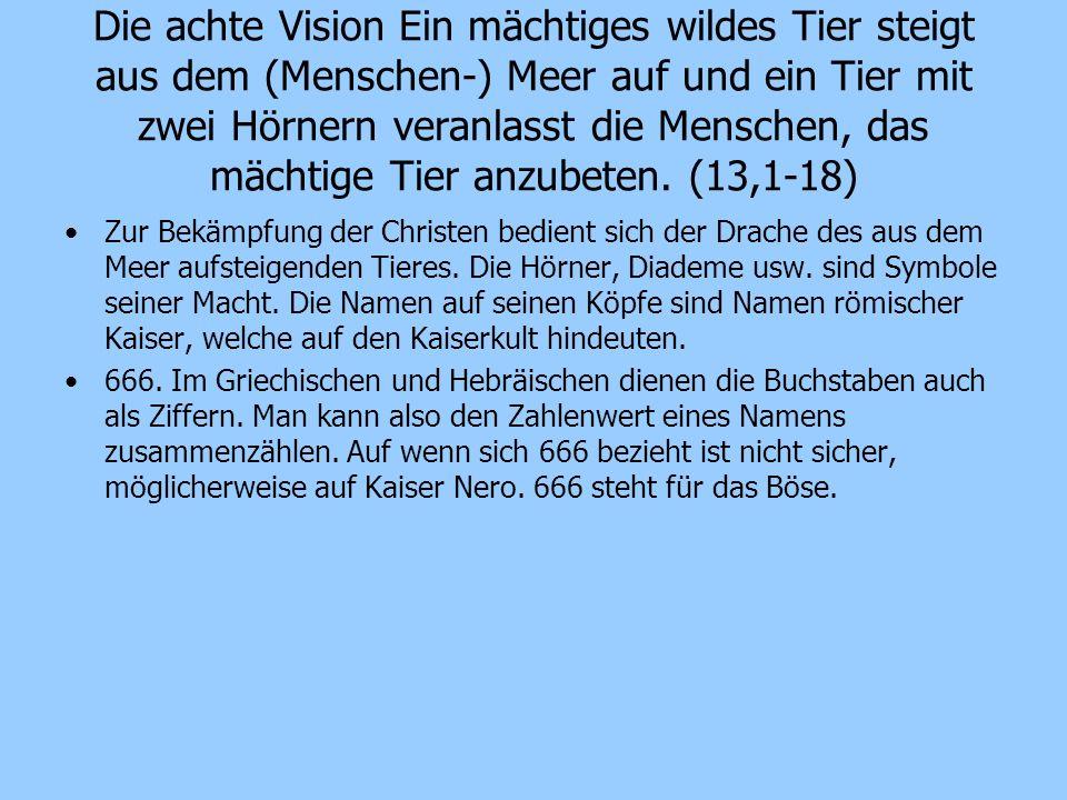 Die achte Vision Ein mächtiges wildes Tier steigt aus dem (Menschen-) Meer auf und ein Tier mit zwei Hörnern veranlasst die Menschen, das mächtige Tier anzubeten. (13,1-18)