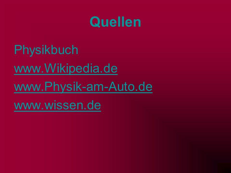 Quellen Physikbuch www.Wikipedia.de www.Physik-am-Auto.de