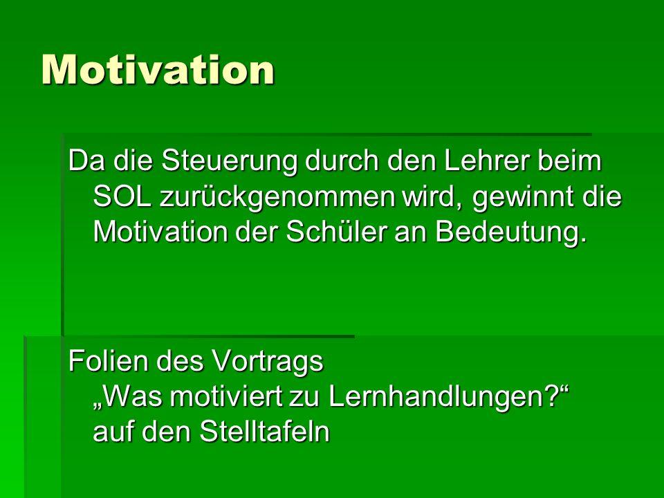 Motivation Da die Steuerung durch den Lehrer beim SOL zurückgenommen wird, gewinnt die Motivation der Schüler an Bedeutung.
