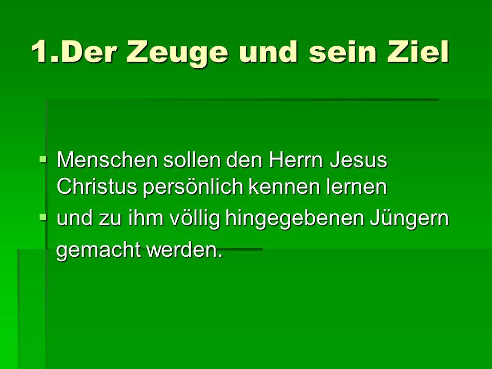 1.Der Zeuge und sein Ziel Menschen sollen den Herrn Jesus Christus persönlich kennen lernen. und zu ihm völlig hingegebenen Jüngern.