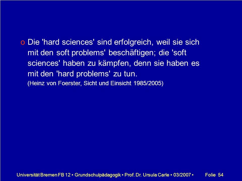 Die hard sciences sind erfolgreich, weil sie sich mit den soft problems beschäftigen; die soft sciences haben zu kämpfen, denn sie haben es mit den hard problems zu tun. (Heinz von Foerster, Sicht und Einsicht 1985/2005)