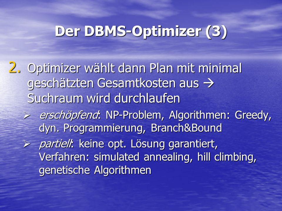 Der DBMS-Optimizer (3) Optimizer wählt dann Plan mit minimal geschätzten Gesamtkosten aus  Suchraum wird durchlaufen.