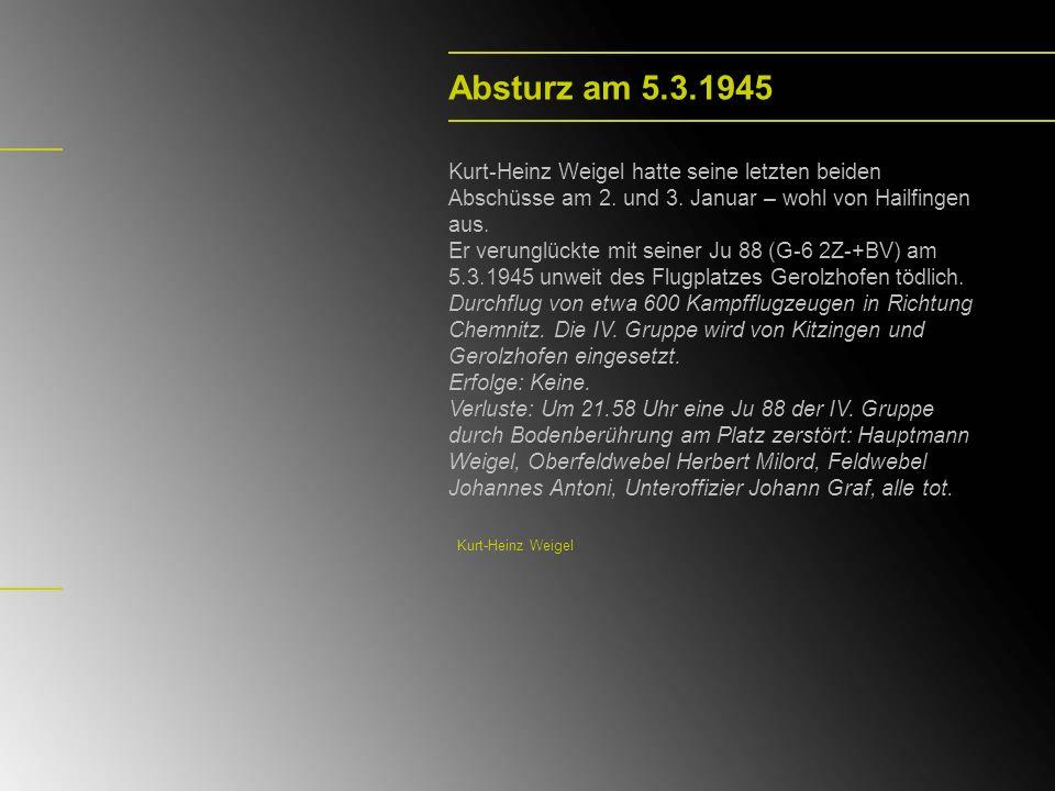 Absturz am 5.3.1945 Kurt-Heinz Weigel hatte seine letzten beiden Abschüsse am 2. und 3. Januar – wohl von Hailfingen aus.