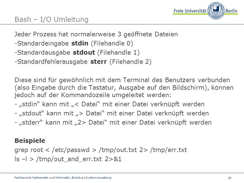 Bash – I/O Umleitung Jeder Prozess hat normalerweise 3 geöffnete Dateien. Standardeingabe stdin (Filehandle 0)