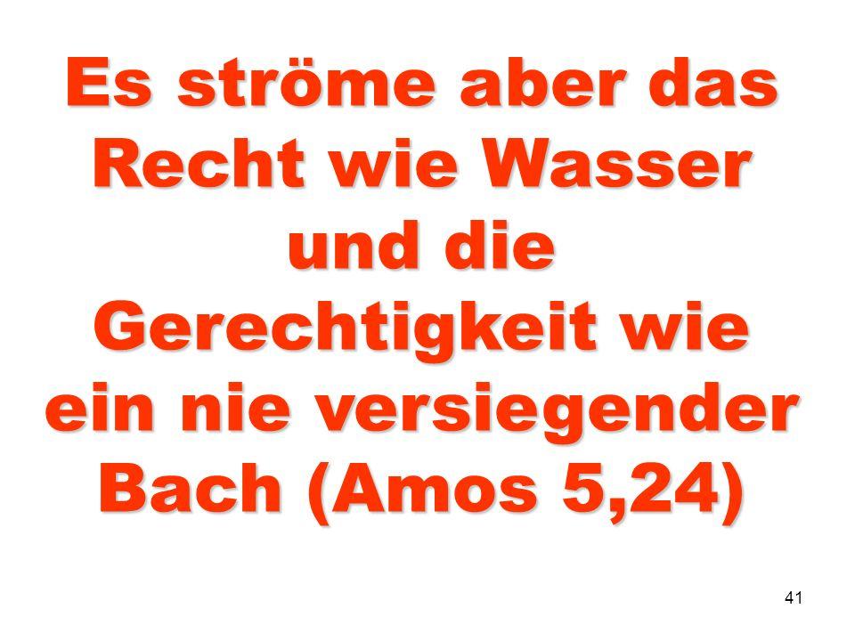 Es ströme aber das Recht wie Wasser und die Gerechtigkeit wie ein nie versiegender Bach (Amos 5,24)