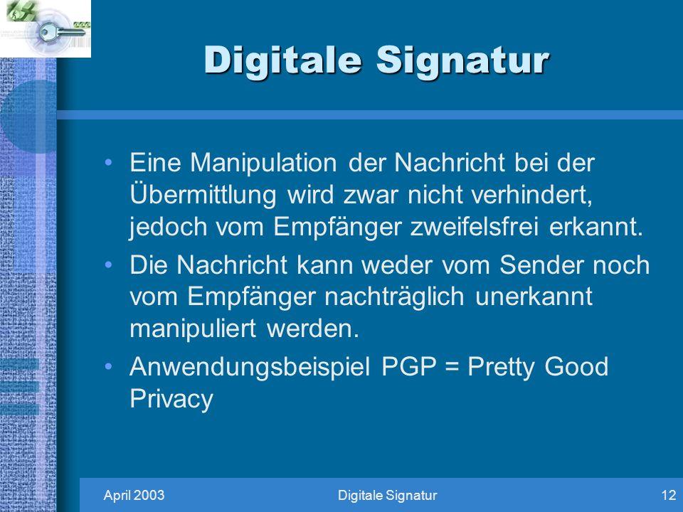 Digitale Signatur Eine Manipulation der Nachricht bei der Übermittlung wird zwar nicht verhindert, jedoch vom Empfänger zweifelsfrei erkannt.