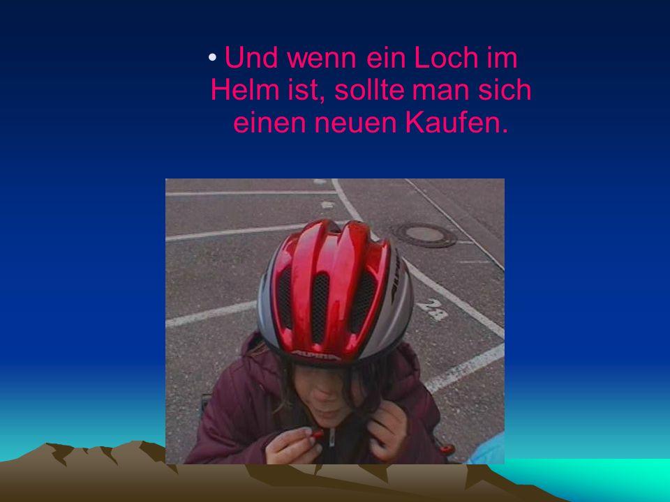 Und wenn ein Loch im Helm ist, sollte man sich einen neuen Kaufen.