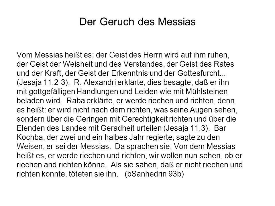 Der Geruch des Messias Vom Messias heißt es: der Geist des Herrn wird auf ihm ruhen, der Geist der Weisheit und des Verstandes, der Geist des Rates.