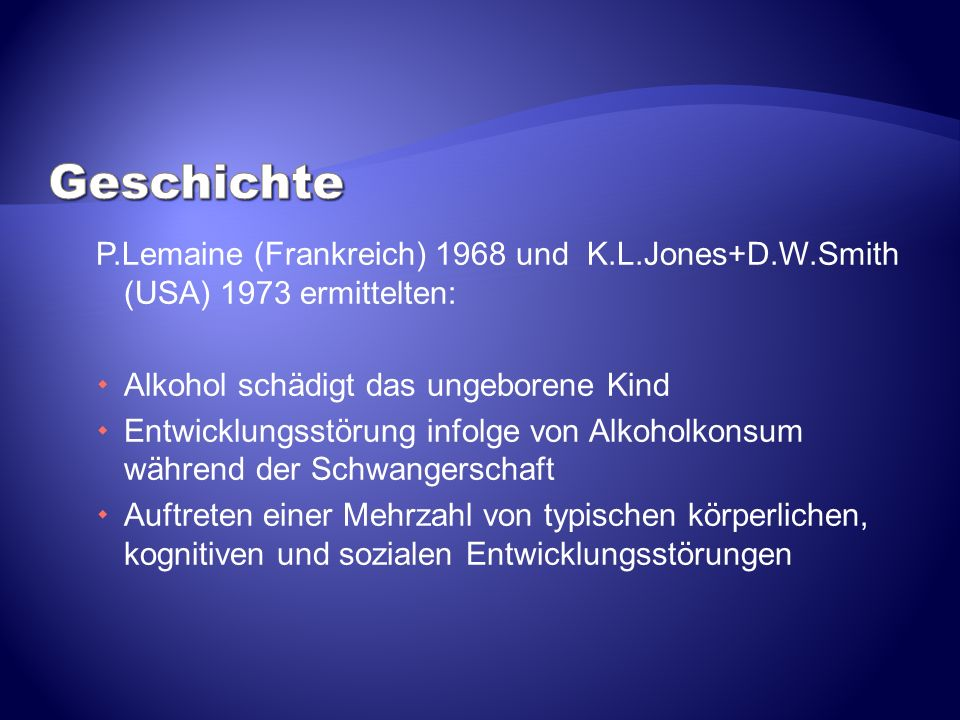 Geschichte P.Lemaine (Frankreich) 1968 und K.L.Jones+D.W.Smith (USA) 1973 ermittelten: Alkohol schädigt das ungeborene Kind.