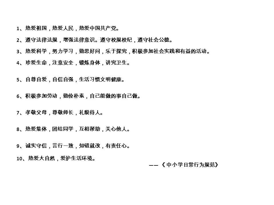 1、热爱祖国,热爱人民,热爱中国共产党。 2、遵守法律法规,增强法律意识。遵守校规校纪,遵守社会公德。 3、热爱科学,努力学习,勤思好问,乐于探究,积极参加社会实践和有益的活动。 4、珍爱生命,注意安全,锻炼身体,讲究卫生。